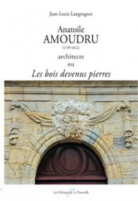 Anatoile Amoudru, 1739-1812, architecte ou Les bois devenus pierres